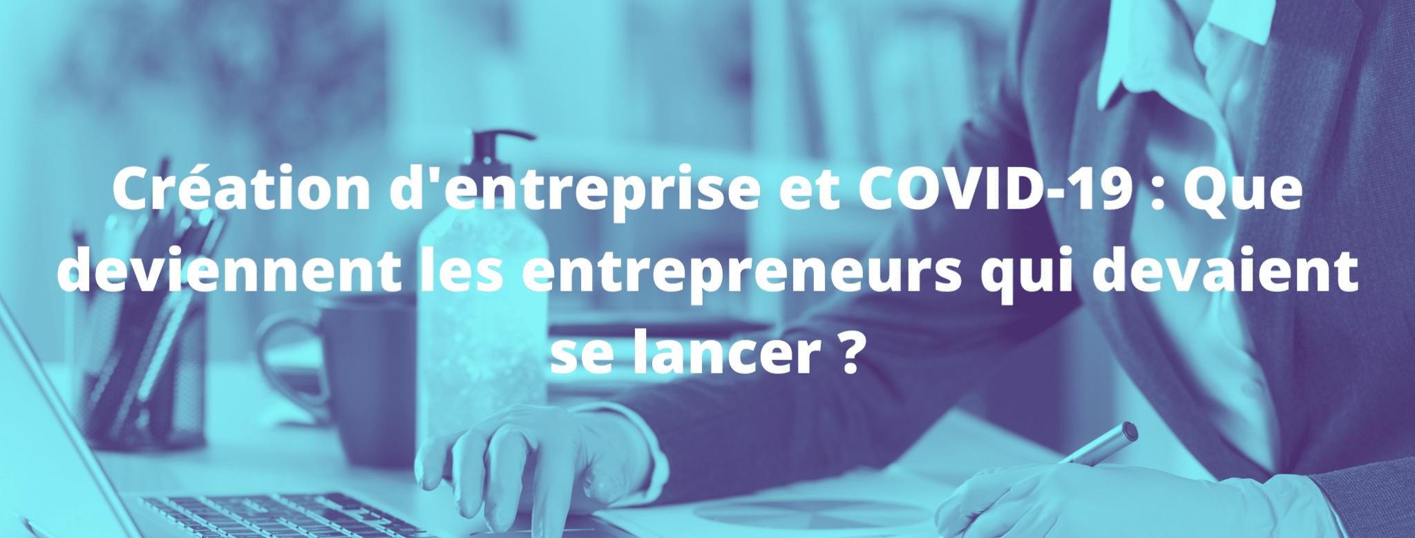 Création d'entreprise et COVID-19 :  Que deviennent ces entrepreneurs qui devaient se lancer ?